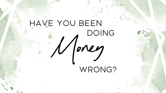 Have You Been Doing Money Wrong?