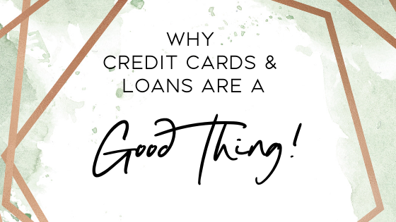 Why Credit Cards & Loans are a Good Thing